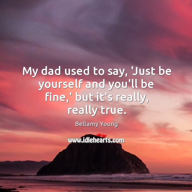 Image, My dad used to say, 'Just be yourself and you'll be fine,' but it's really, really true.