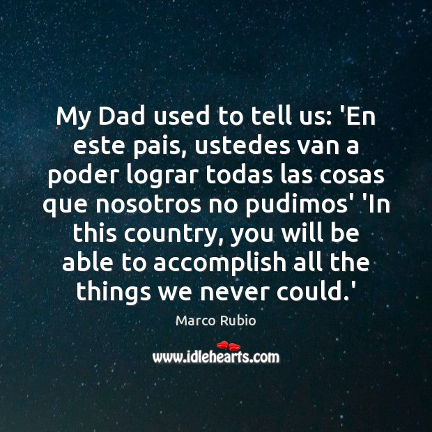 Image, My Dad used to tell us: 'En este pais, ustedes van a
