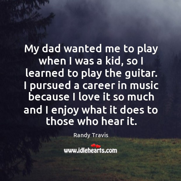 My dad wanted me to play when I was a kid, so I learned to play the guitar. Image