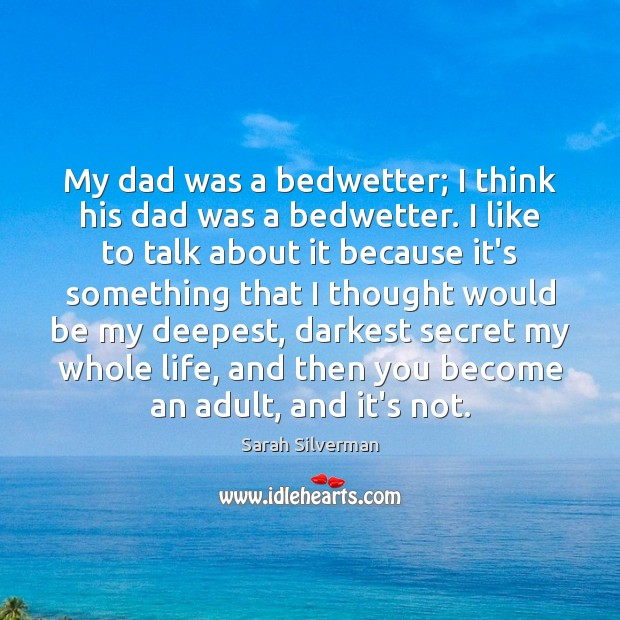 My dad was a bedwetter; I think his dad was a bedwetter. Image