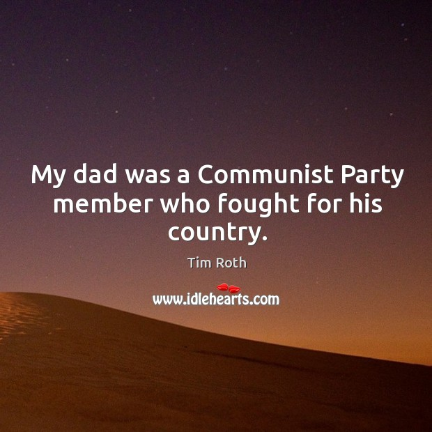 My dad was a Communist Party member who fought for his country. Tim Roth Picture Quote