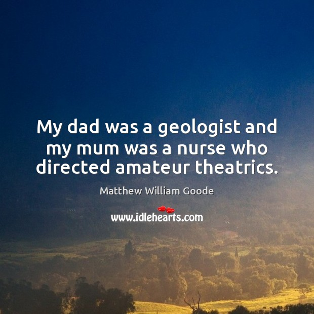 Image, My dad was a geologist and my mum was a nurse who directed amateur theatrics.
