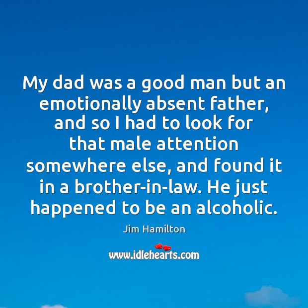 My dad was a good man but an emotionally absent father, and Men Quotes Image