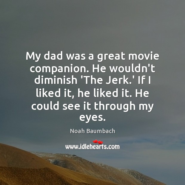 My dad was a great movie companion. He wouldn't diminish 'The Jerk. Noah Baumbach Picture Quote