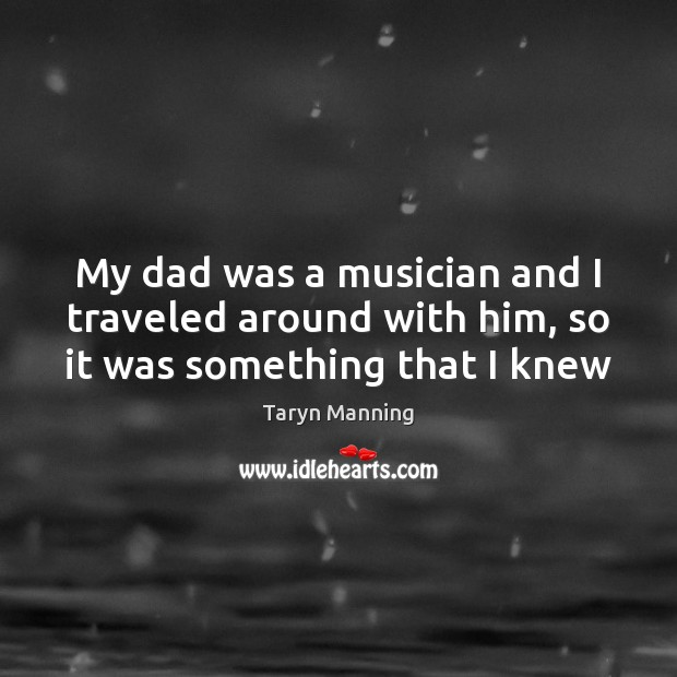My dad was a musician and I traveled around with him, so it was something that I knew Taryn Manning Picture Quote