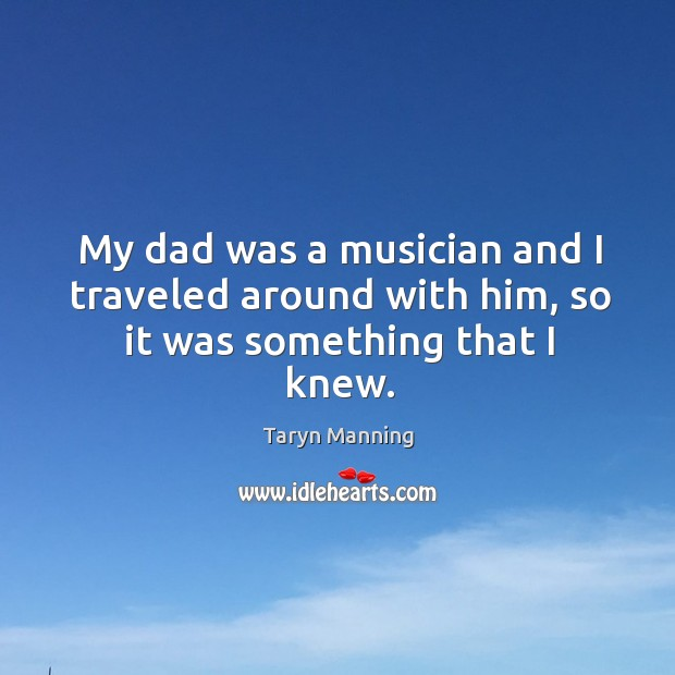 My dad was a musician and I traveled around with him, so it was something that I knew. Taryn Manning Picture Quote