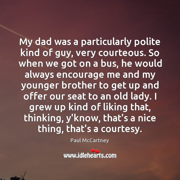 My dad was a particularly polite kind of guy, very courteous. So Paul McCartney Picture Quote