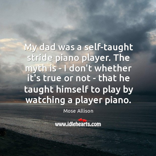 My dad was a self-taught stride piano player. The myth is – Image