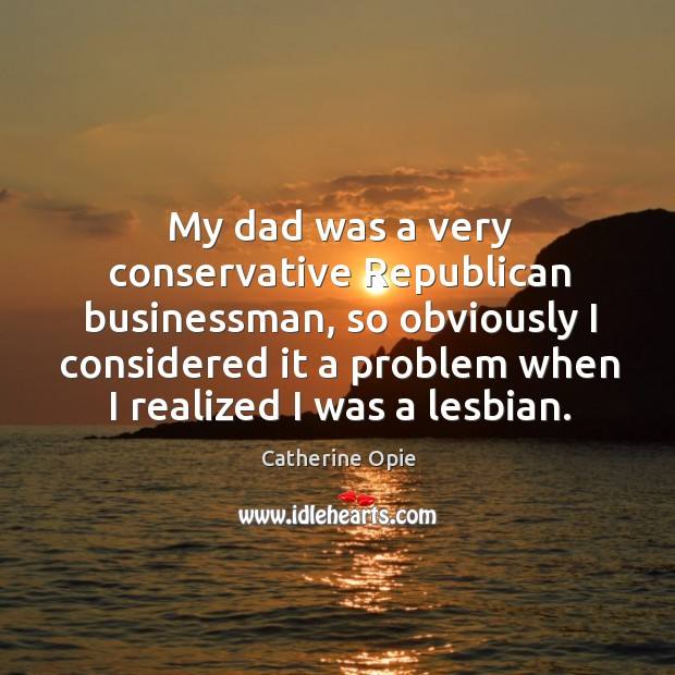 My dad was a very conservative Republican businessman, so obviously I considered Image
