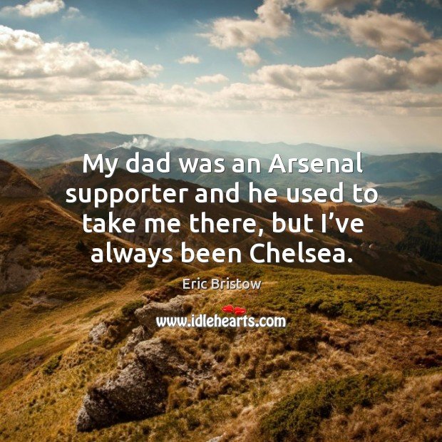 Image, My dad was an arsenal supporter and he used to take me there, but I've always been chelsea.
