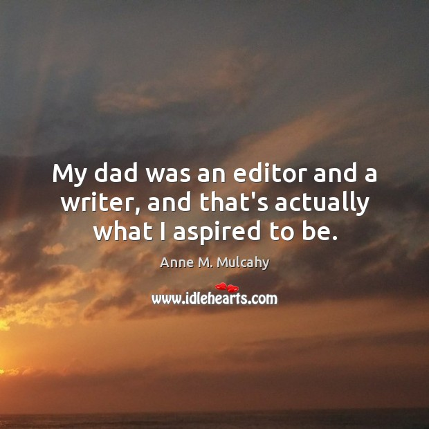 My dad was an editor and a writer, and that's actually what I aspired to be. Image