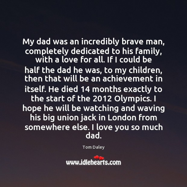 My dad was an incredibly brave man, completely dedicated to his family, Love You So Much Quotes Image