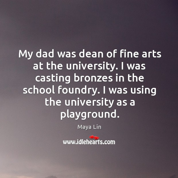 My dad was dean of fine arts at the university. Maya Lin Picture Quote