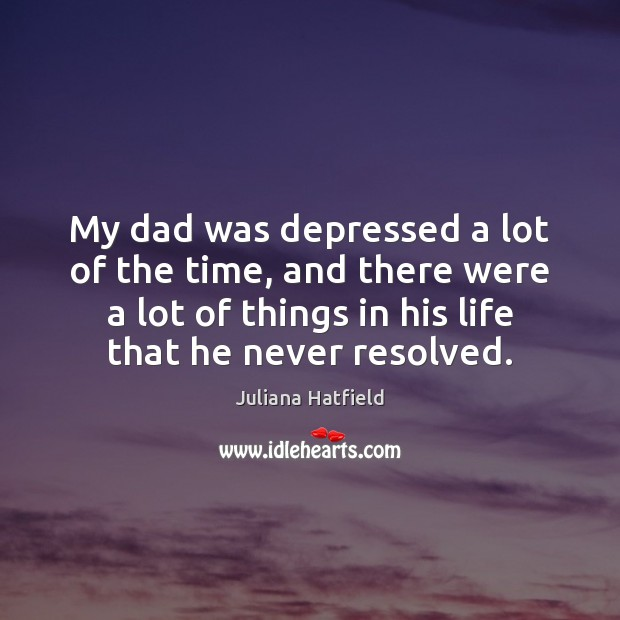 My dad was depressed a lot of the time, and there were Juliana Hatfield Picture Quote