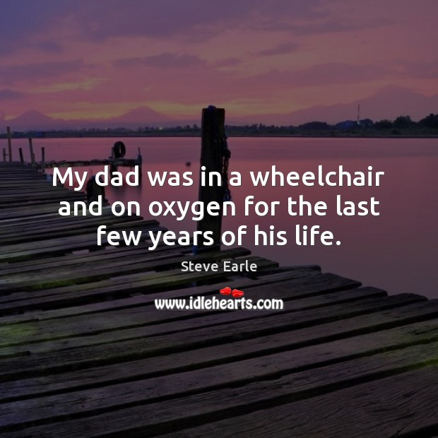 My dad was in a wheelchair and on oxygen for the last few years of his life. Steve Earle Picture Quote