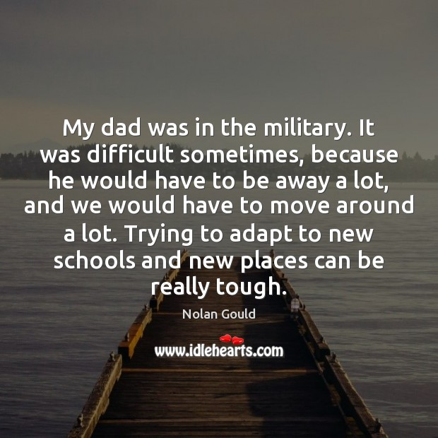 My dad was in the military. It was difficult sometimes, because he Nolan Gould Picture Quote