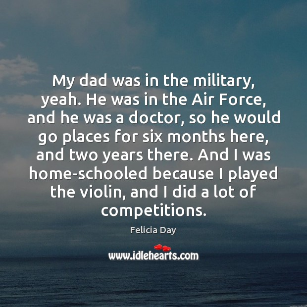 My dad was in the military, yeah. He was in the Air Image