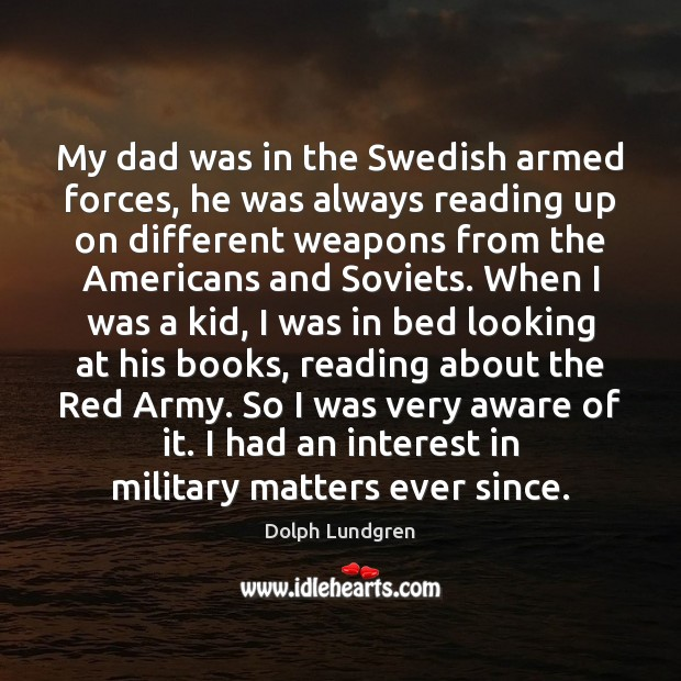 My dad was in the Swedish armed forces, he was always reading Dolph Lundgren Picture Quote