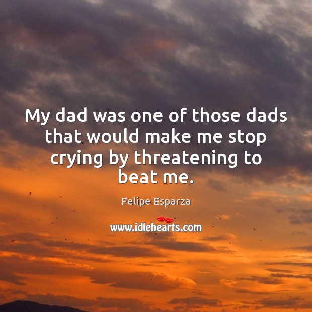 My dad was one of those dads that would make me stop crying by threatening to beat me. Image