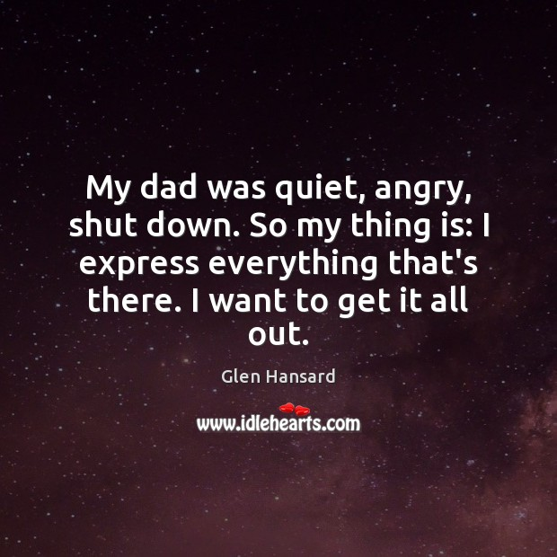 My dad was quiet, angry, shut down. So my thing is: I Glen Hansard Picture Quote