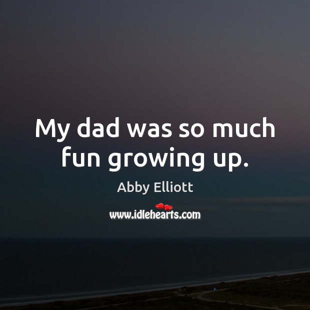 My dad was so much fun growing up. Image