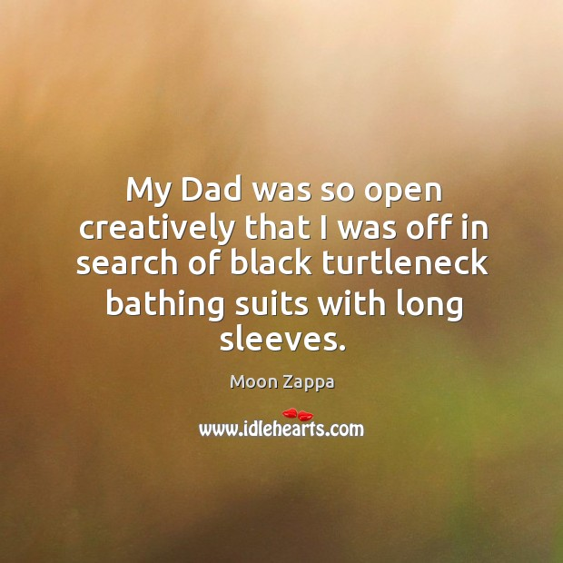 My dad was so open creatively that I was off in search of black turtleneck bathing suits with long sleeves. Image