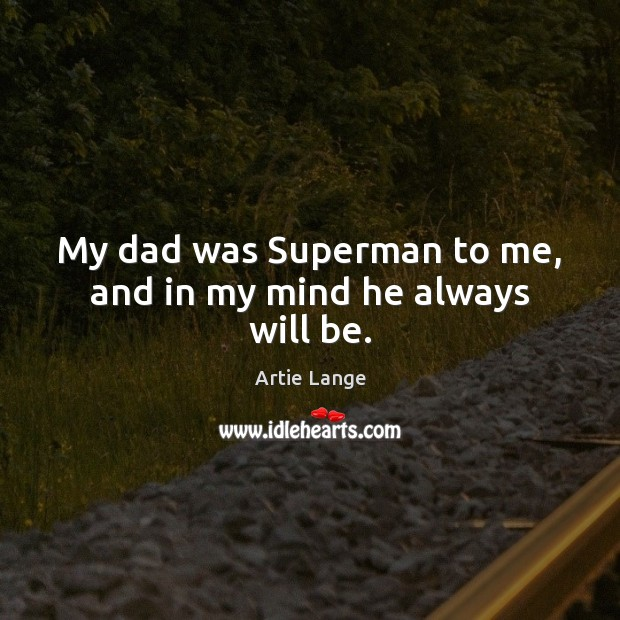 My dad was Superman to me, and in my mind he always will be. Image