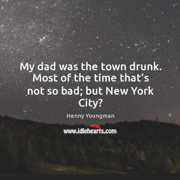 My dad was the town drunk. Most of the time that's not so bad; but new york city? Image