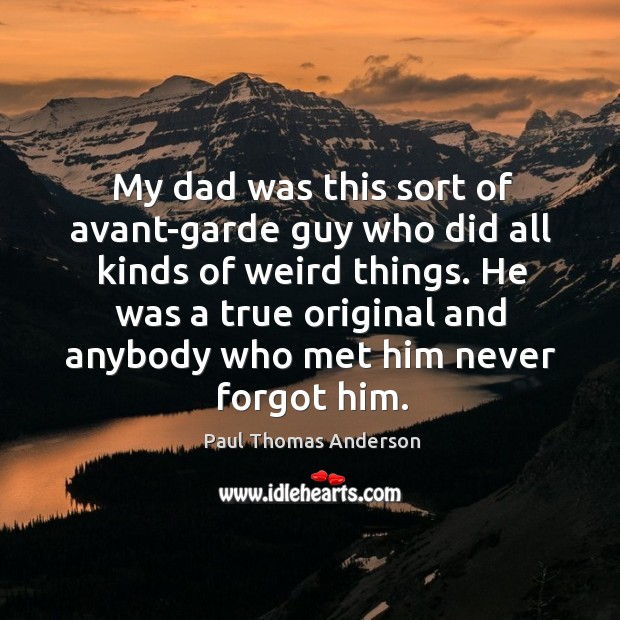 My dad was this sort of avant-garde guy who did all kinds of weird things. Paul Thomas Anderson Picture Quote