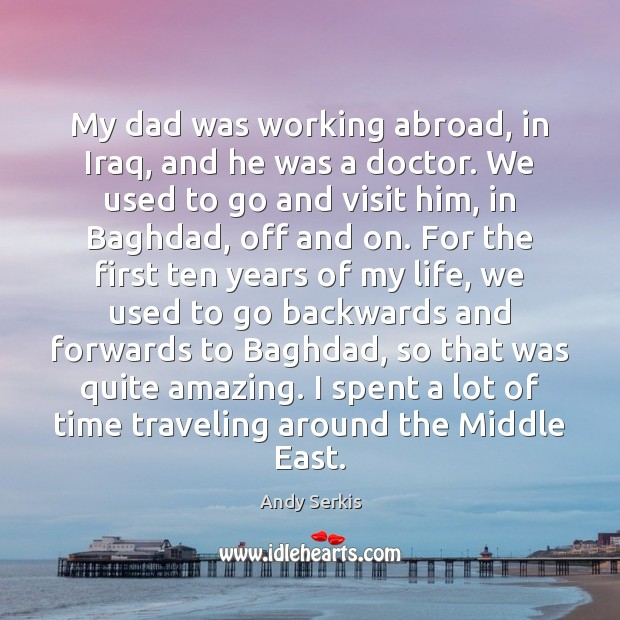 My dad was working abroad, in Iraq, and he was a doctor. Andy Serkis Picture Quote