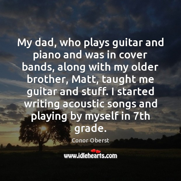 My dad, who plays guitar and piano and was in cover bands, Conor Oberst Picture Quote