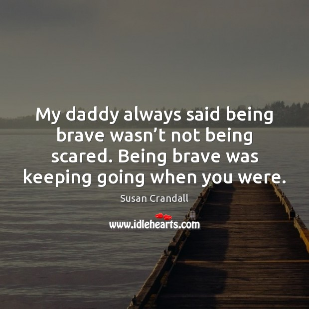 My daddy always said being brave wasn't not being scared. Being Image