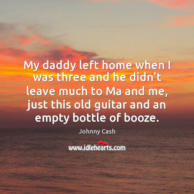 My daddy left home when I was three and he didn't leave Johnny Cash Picture Quote