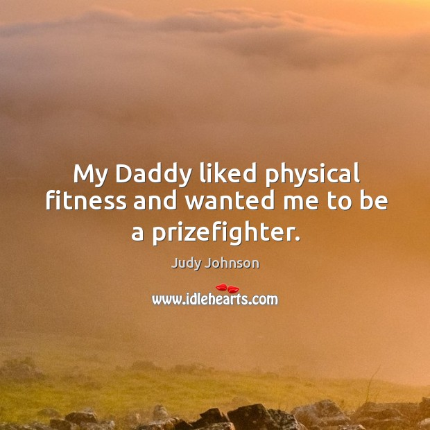 My daddy liked physical fitness and wanted me to be a prizefighter. Image