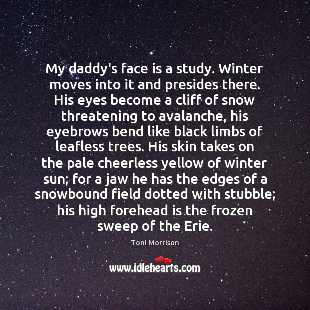 My daddy's face is a study. Winter moves into it and presides Toni Morrison Picture Quote