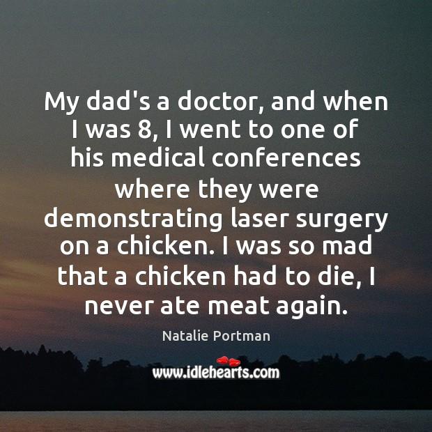 My dad's a doctor, and when I was 8, I went to one Natalie Portman Picture Quote
