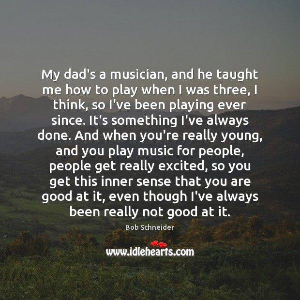 My dad's a musician, and he taught me how to play when Bob Schneider Picture Quote