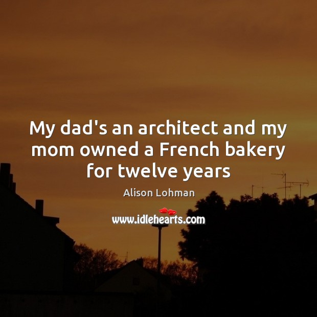 Image, My dad's an architect and my mom owned a French bakery for twelve years
