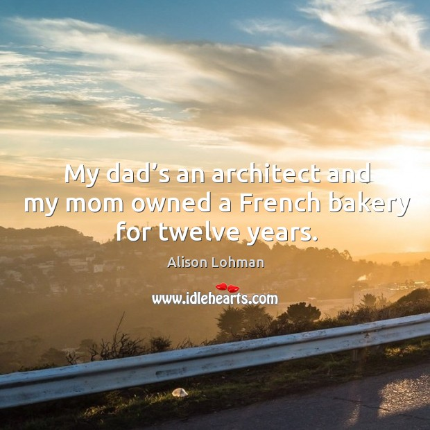 My dad's an architect and my mom owned a french bakery for twelve years. Image