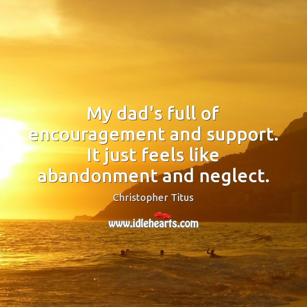 Image, My dad's full of encouragement and support. It just feels like abandonment and neglect.