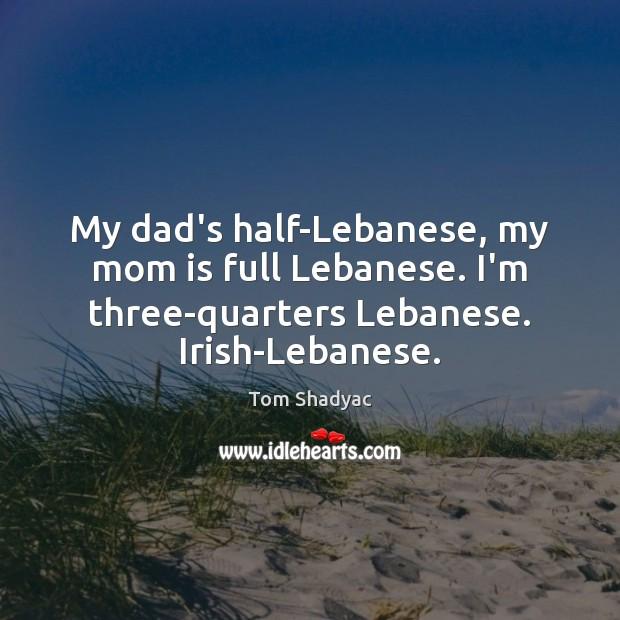 My dad's half-Lebanese, my mom is full Lebanese. I'm three-quarters Lebanese. Irish-Lebanese. Mom Quotes Image