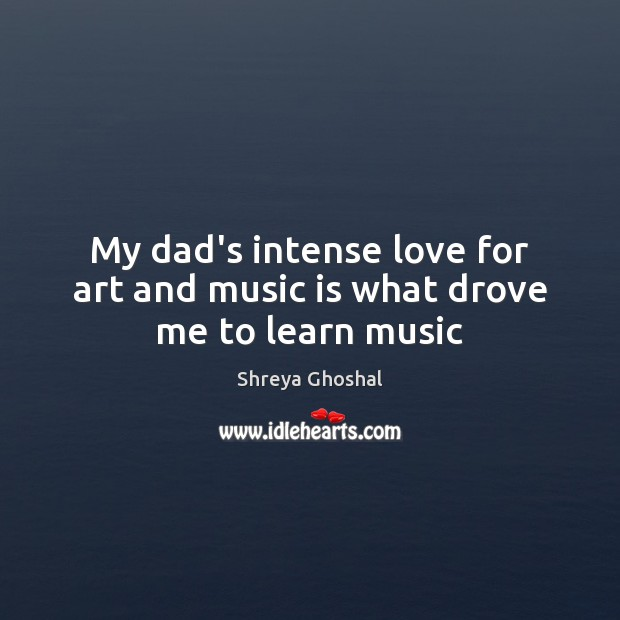 Image, My dad's intense love for art and music is what drove me to learn music