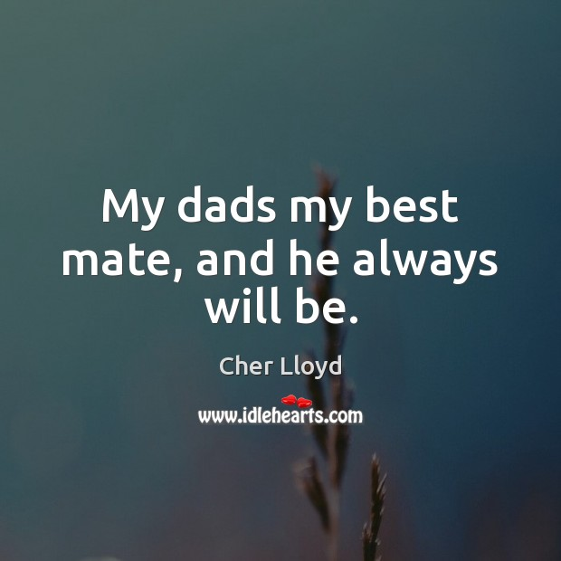 My dads my best mate, and he always will be. Image