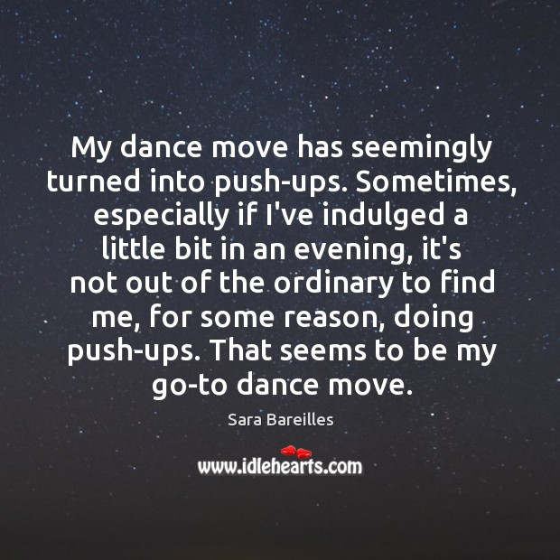 My dance move has seemingly turned into push-ups. Sometimes, especially if I've Sara Bareilles Picture Quote