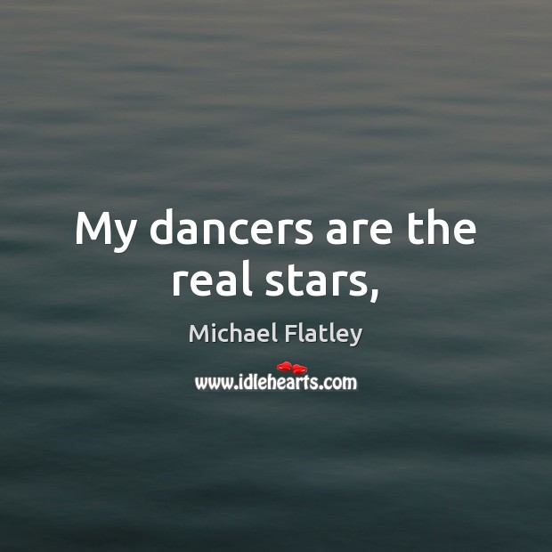 My dancers are the real stars, Michael Flatley Picture Quote