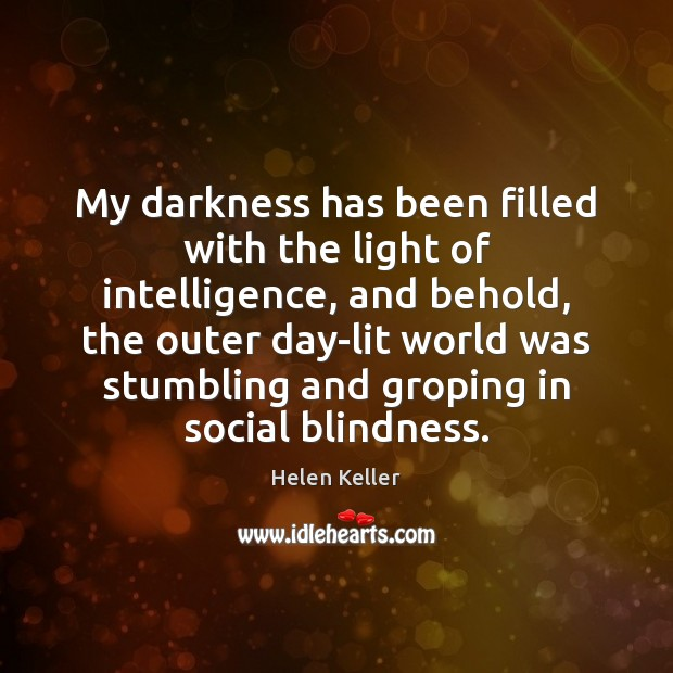 My darkness has been filled with the light of intelligence, and behold, Helen Keller Picture Quote