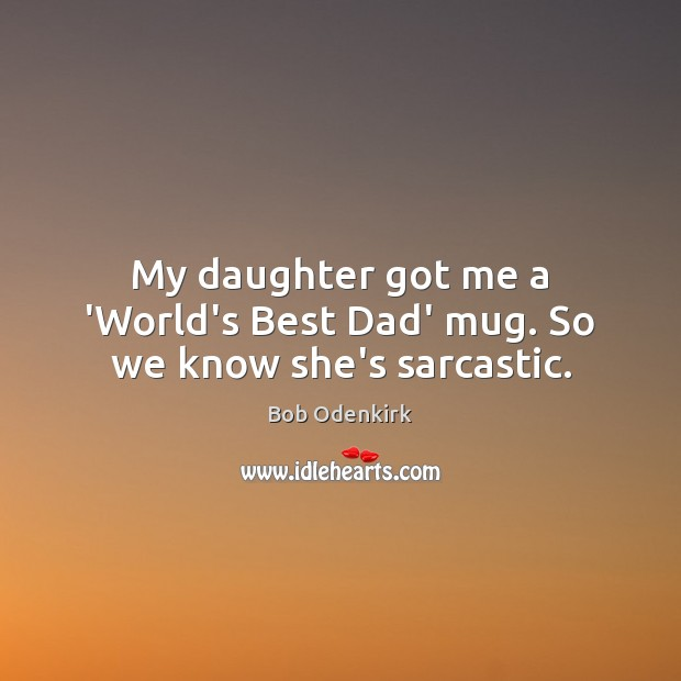 My daughter got me a 'World's Best Dad' mug. So we know she's sarcastic. Sarcastic Quotes Image