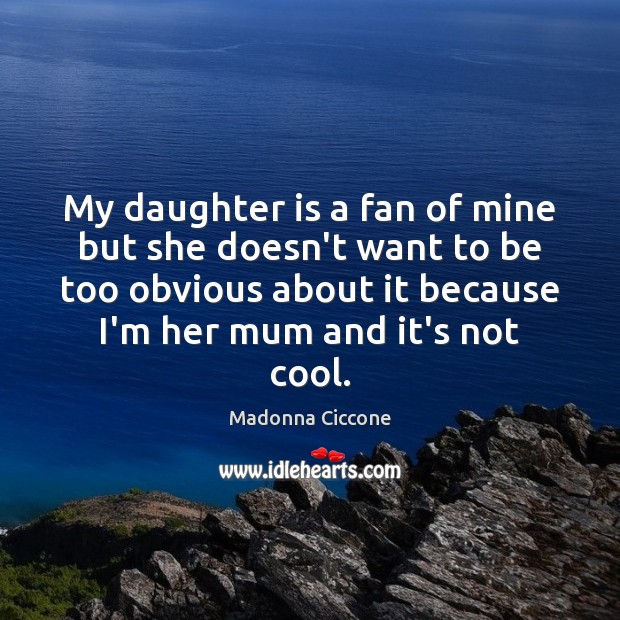 My daughter is a fan of mine but she doesn't want to Madonna Ciccone Picture Quote