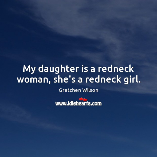 My daughter is a redneck woman, she's a redneck girl. Daughter Quotes Image