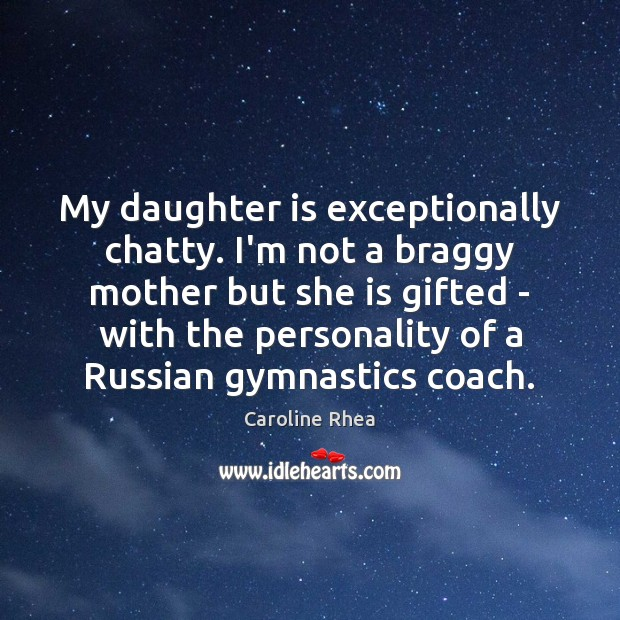 My daughter is exceptionally chatty. I'm not a braggy mother but she Daughter Quotes Image